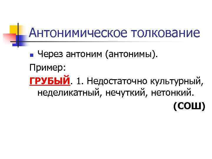 Антонимическое толкование n. Через антоним (антонимы). Пример: ГРУБЫЙ. 1. Недостаточно культурный,  неделикатный, нечуткий,