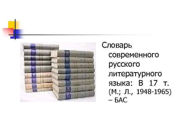 Словарь  современного  русского  литературного  языка:  В 17 т. (М.
