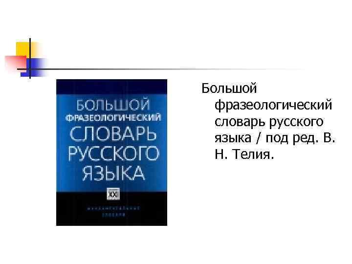 Большой  фразеологический  словарь русского  языка / под ред. В. Н. Телия.
