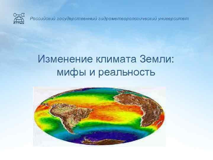 Российский государственный гидрометеорологический университет  Изменение климата Земли:  мифы и реальность