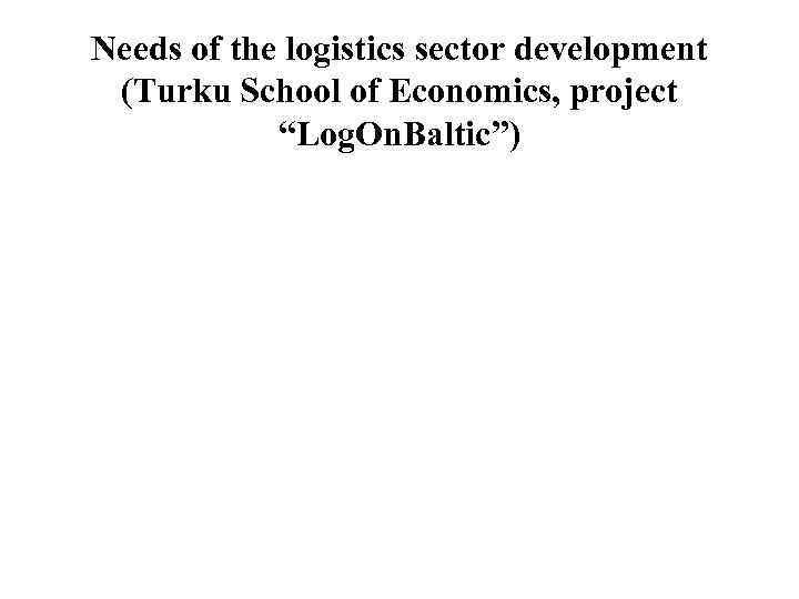 "Needs of the logistics sector development (Turku School of Economics, project   ""Log."