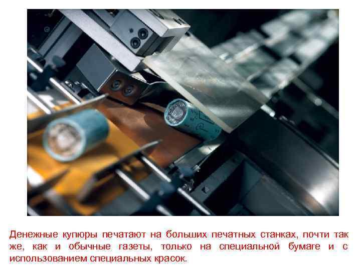 Денежные купюры печатают на больших печатных станках, почти так же, как и обычные газеты,