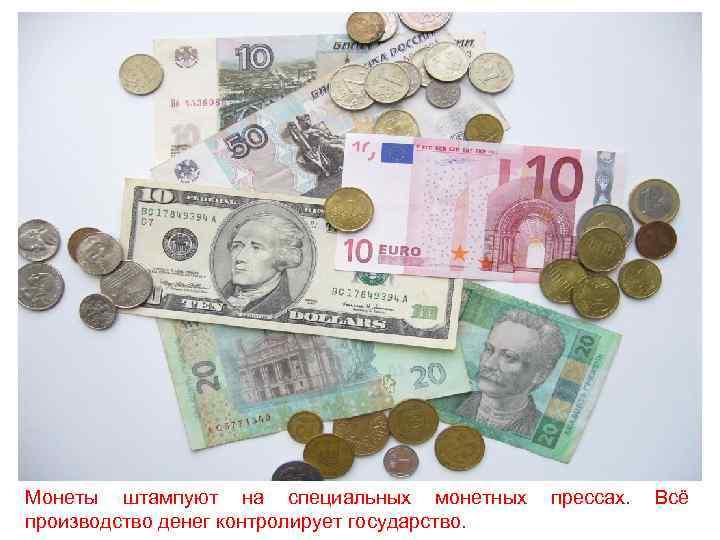 Монеты штампуют на специальных монетных  прессах.  Всё производство денег контролирует государство.