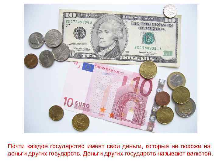 Почти каждое государство имеет свои деньги, которые не похожи на деньги других государств. Деньги