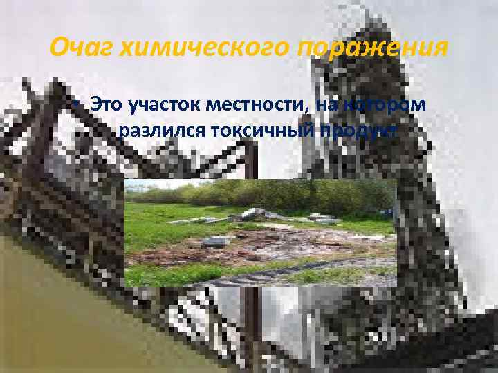 Очаг химического поражения  • Это участок местности, на котором  разлился токсичный продукт