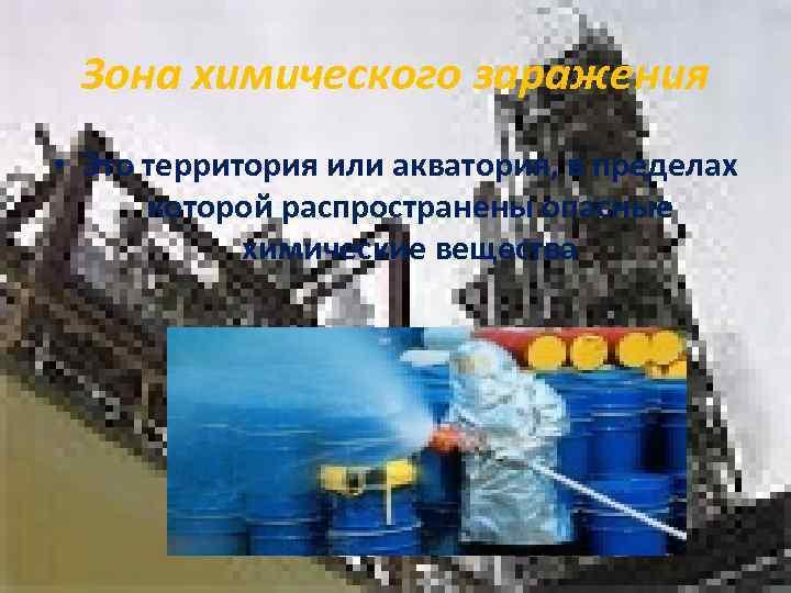 Зона химического заражения • Это территория или акватория, в пределах  которой распространены