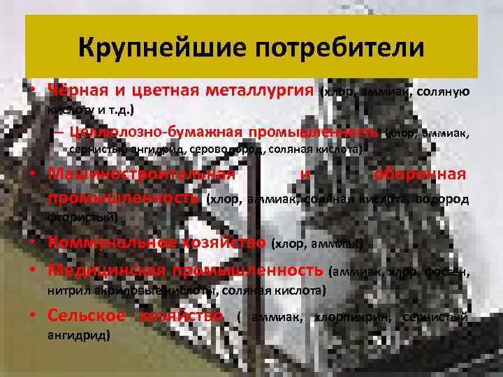 Крупнейшие потребители • Чёрная и цветная металлургия (хлор, аммиак, соляную  кислоту