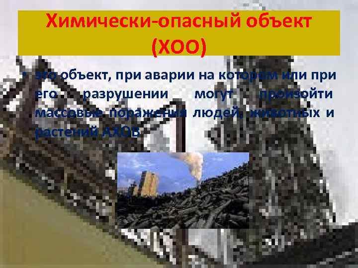 Химически-опасный объект   (ХОО) • это объект, при аварии на котором