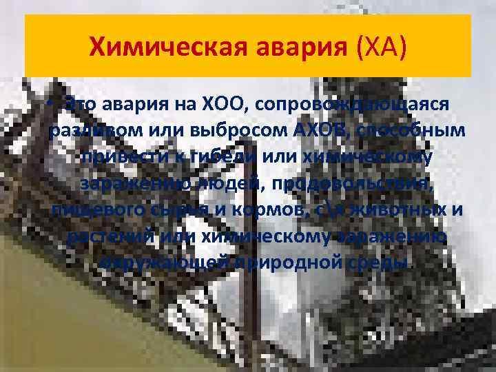Химическая авария (ХА) • Это авария на ХОО, сопровождающаяся разливом или выбросом