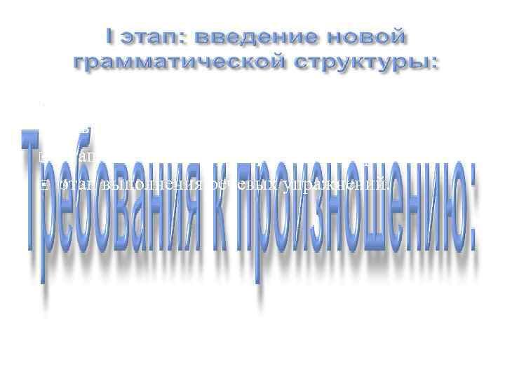этап выполнения упражнений на узнавание нового грамматического материала; этап выполнения тренировочных упражнений;