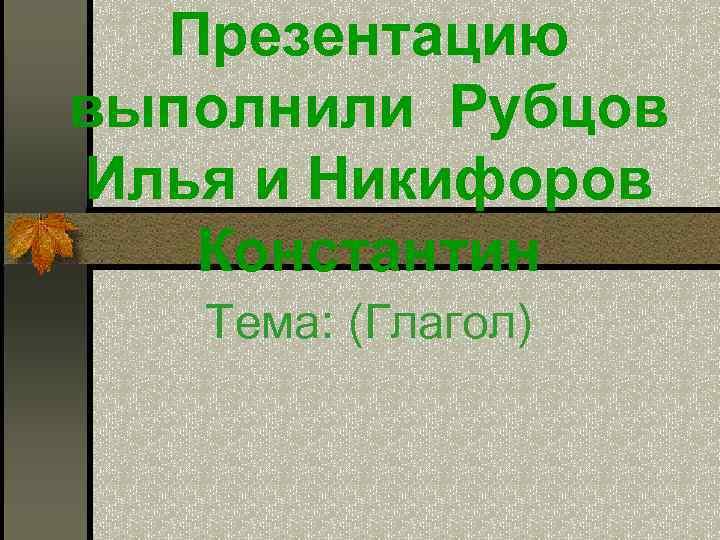 Презентацию выполнили Рубцов Илья и Никифоров  Константин  Тема: (Глагол)