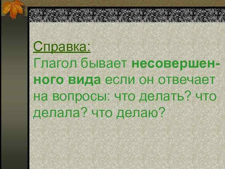 Справка: Глагол бывает несовершен- ного вида если он отвечает на вопросы: что делать? что