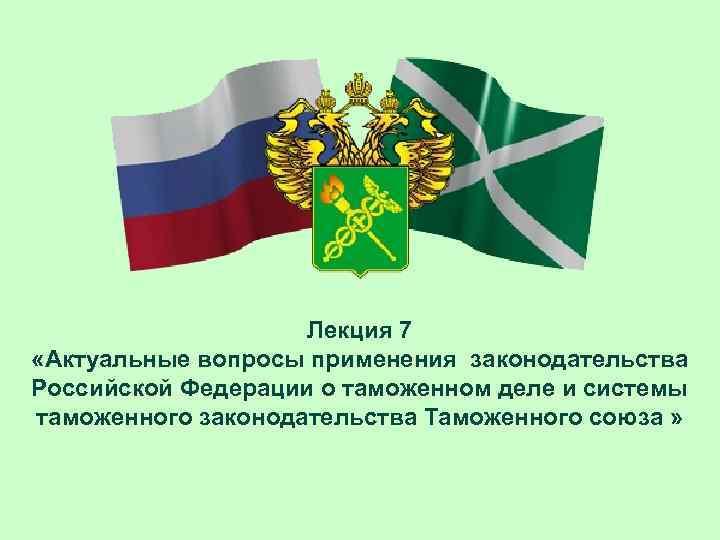 Лекция 7 «Актуальные вопросы применения законодательства Российской Федерации о таможенном
