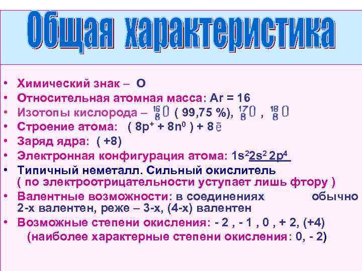 • Химический знак – О • Относительная атомная масса: Ar = 16 •