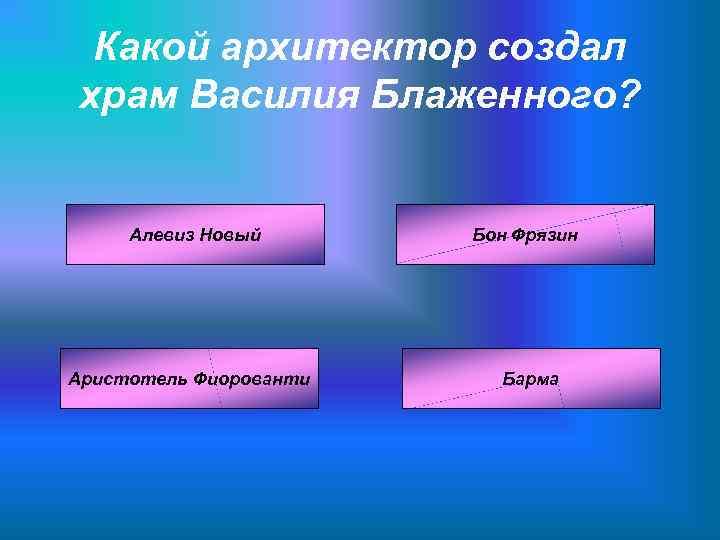 Какой архитектор создал храм Василия Блаженного?   Алевиз Новый  Бон Фрязин