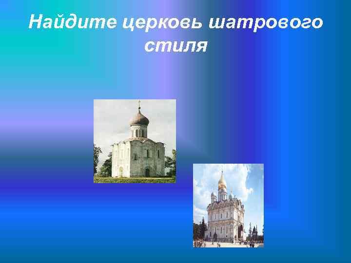 Найдите церковь шатрового  стиля