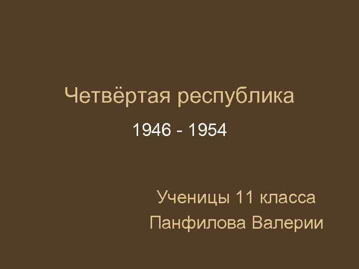 Четвёртая республика 1946 - 1954  Ученицы 11 класса  Панфилова Валерии