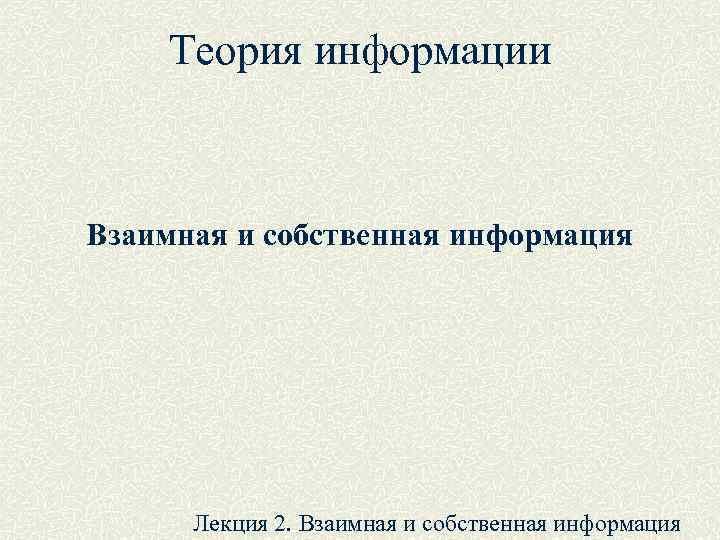 Теория информации  Взаимная и собственная информация  Лекция 2. Взаимная и