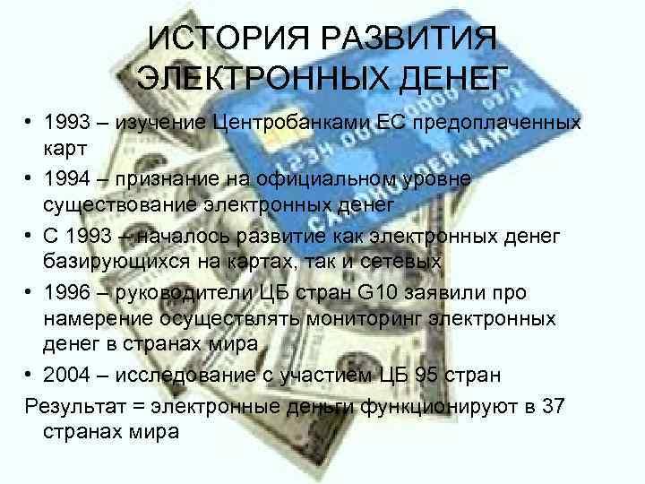 ИСТОРИЯ РАЗВИТИЯ  ЭЛЕКТРОННЫХ ДЕНЕГ • 1993 – изучение Центробанками ЕС