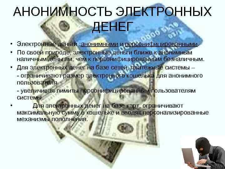 АНОНИМНОСТЬ ЭЛЕКТРОННЫХ  ДЕНЕГ • Электронные деньги : анонимными и персонифицированными.  • По
