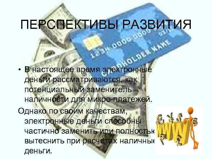 ПЕРСПЕКТИВЫ РАЗВИТИЯ  • В настоящее время электронные  деньги рассматриваются, как  потенциальный