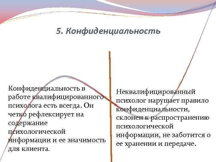 5. Конфиденциальность в   Неквалифицированный работе квалифицированного психолог нарушает правило