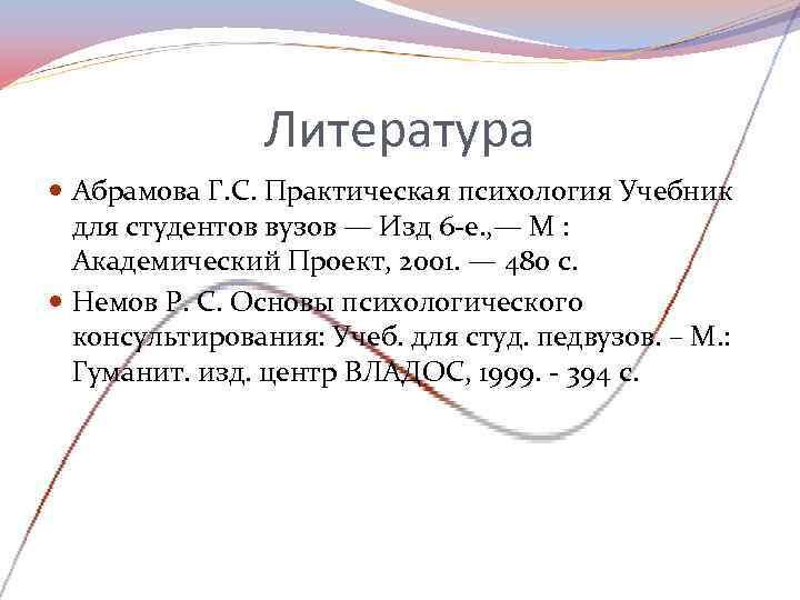 Литература  Абрамова Г. С. Практическая психология Учебник  для