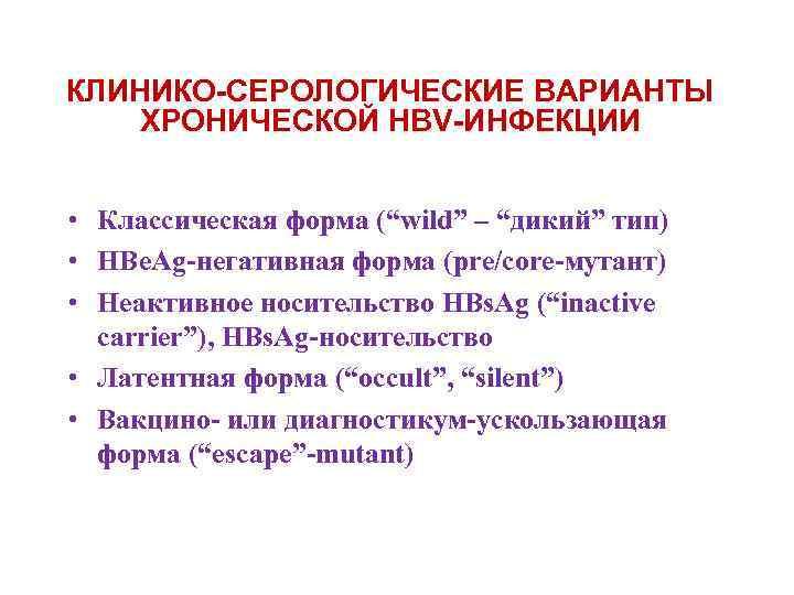 """КЛИНИКО-СЕРОЛОГИЧЕСКИЕ ВАРИАНТЫ ХРОНИЧЕСКОЙ HBV-ИНФЕКЦИИ • Классическая форма (""""wild"""" – """"дикий"""" тип) • HBe. Ag-негативная"""