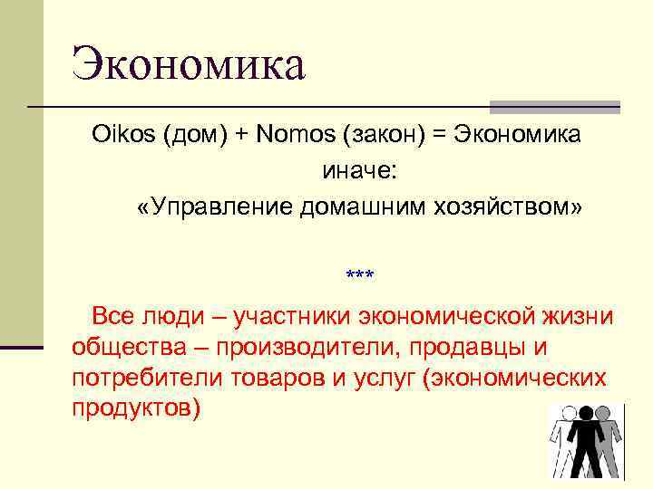 Экономика Oikos (дом) + Nomos (закон) = Экономика иначе: «Управление домашним хозяйством» *** Все