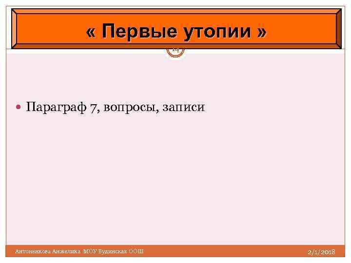« Первые утопии » 14 Параграф 7, вопросы, записи Антоненкова Анжелика МОУ Будинская