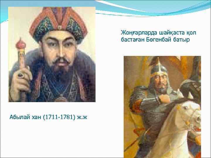 Жоңғарларда шайқаста қол бастаған Бөгенбай батыр Абылай хан (1711 -1781) ж. ж