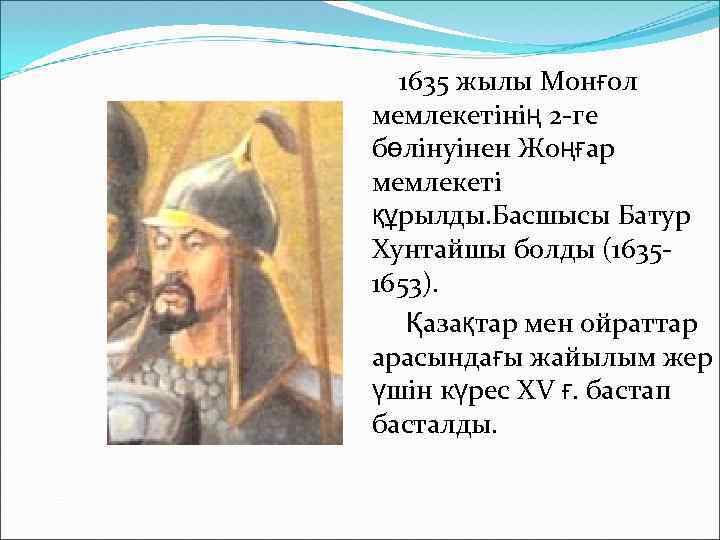 1635 жылы Монғол мемлекетінің 2 -ге бөлінуінен Жоңғар мемлекеті құрылды. Басшысы Батур Хунтайшы болды