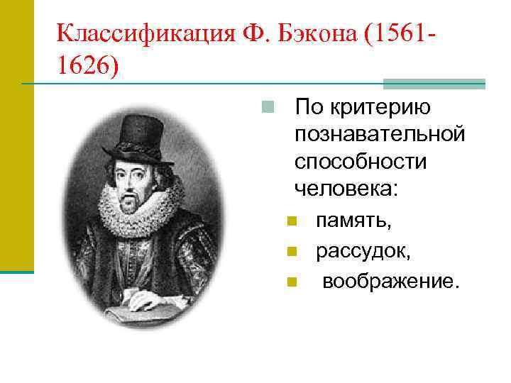 Классификация Ф. Бэкона (15611626) n По критерию познавательной способности человека: n n n память,