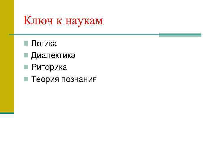 Ключ к наукам n Логика n Диалектика n Риторика n Теория познания