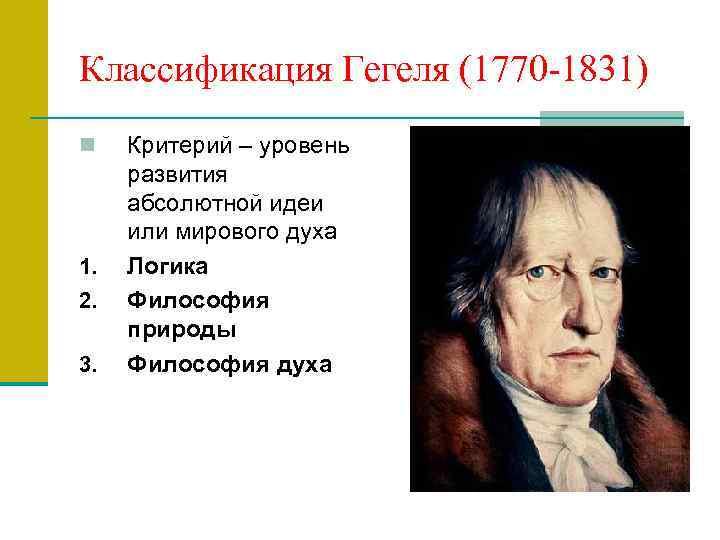 Классификация Гегеля (1770 -1831) n 1. 2. 3. Критерий – уровень развития абсолютной идеи