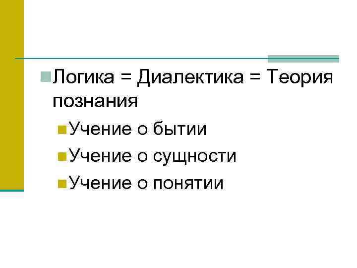 n. Логика = Диалектика = Теория познания n. Учение о бытии n. Учение о