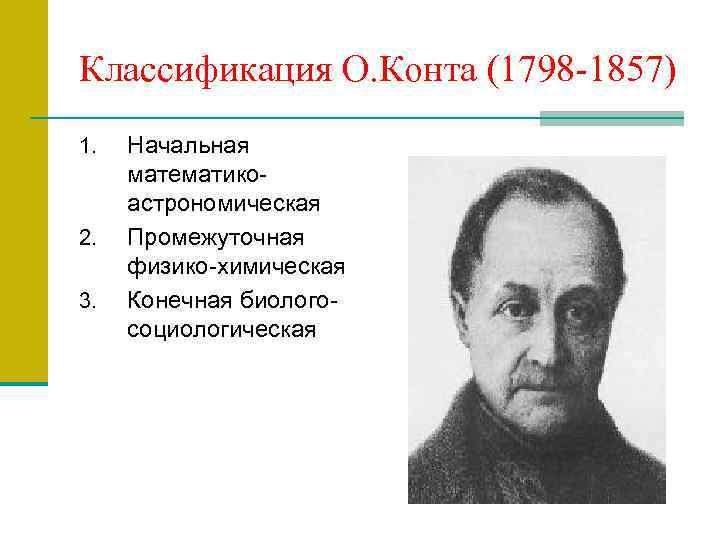 Классификация О. Конта (1798 -1857) 1. 2. 3. Начальная математикоастрономическая Промежуточная физико-химическая Конечная биологосоциологическая