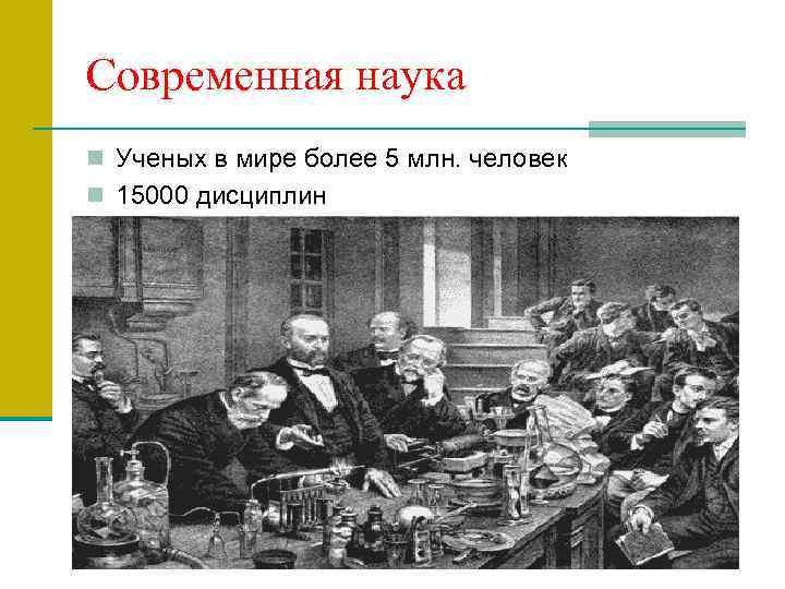 Современная наука n Ученых в мире более 5 млн. человек n 15000 дисциплин