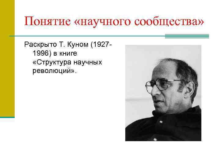Понятие «научного сообщества» Раскрыто Т. Куном (19271996) в книге «Структура научных революций» .