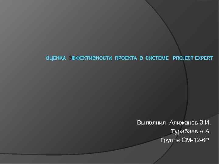 ОЦЕНКА ЭФФЕКТИВНОСТИ ПРОЕКТА В СИСТЕМЕ PROJECT EXPERT Выполнил: Алижанов З. И. Турабаев А. А.