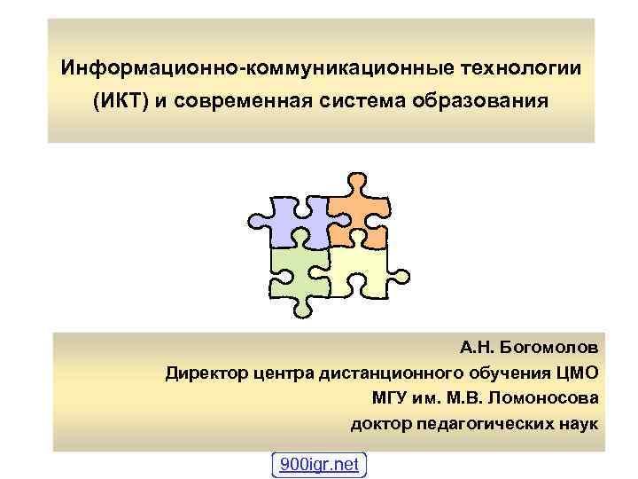 Информационно-коммуникационные технологии (ИКТ) и современная система образования А. Н. Богомолов Директор центра дистанционного обучения