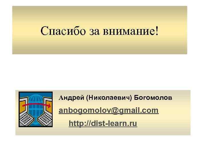 Спасибо за внимание! Андрей (Николаевич) Богомолов anbogomolov@gmail. com http: //dist-learn. ru