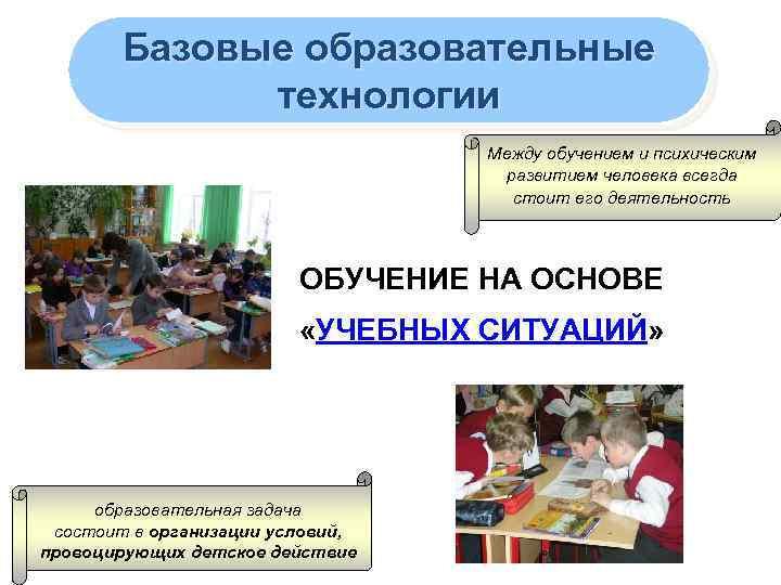Базовые образовательные технологии Между обучением и психическим развитием человека всегда стоит его деятельность ОБУЧЕНИЕ