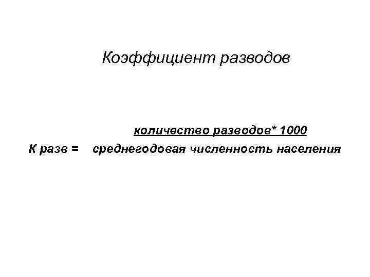 Коэффициент разводов количество разводов* 1000 К разв = среднегодовая численность населения