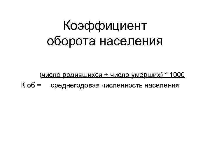 Коэффициент оборота населения (число родившихся + число умерших) * 1000 К об = среднегодовая