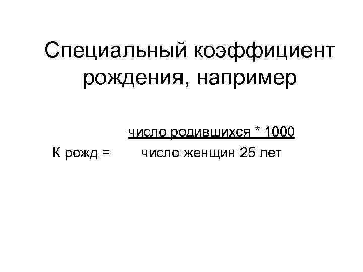 Специальный коэффициент рождения, например К рожд = число родившихся * 1000 число женщин 25