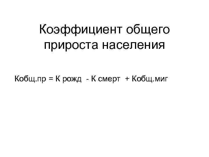 Коэффициент общего прироста населения Кобщ. пр = К рожд - К смерт + Кобщ.