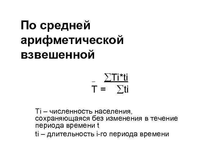 По средней арифметической взвешенной Тi*ti Т = ti _ Тi – численность населения, сохраняющаяся