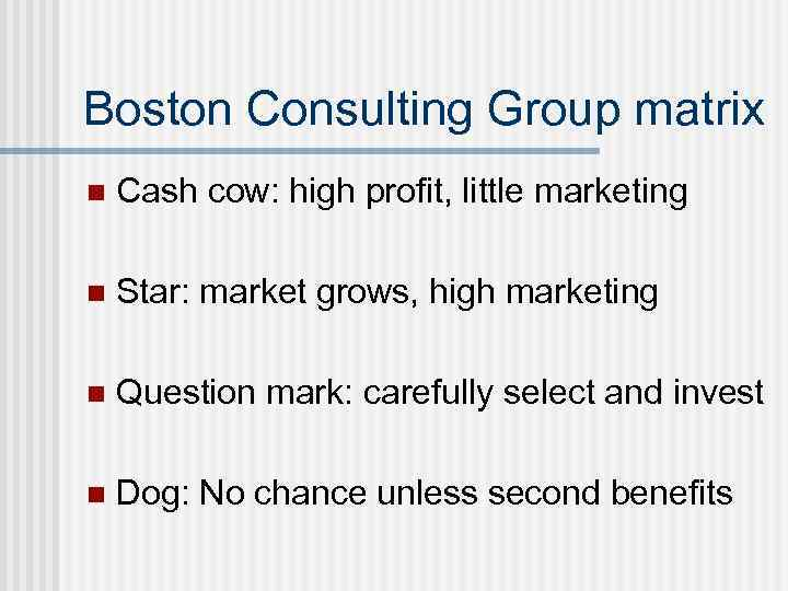 Boston Consulting Group matrix n Cash cow: high profit, little marketing n Star: market