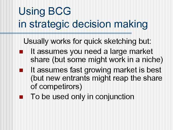 Using BCG in strategic decision making Usually works for quick sketching but: n It